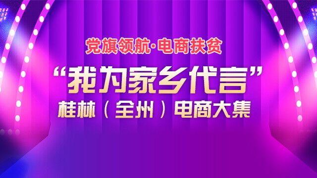 """直播回顾:党旗领航·电商扶贫""""我为家乡代言""""桂林(全州)电商大集"""